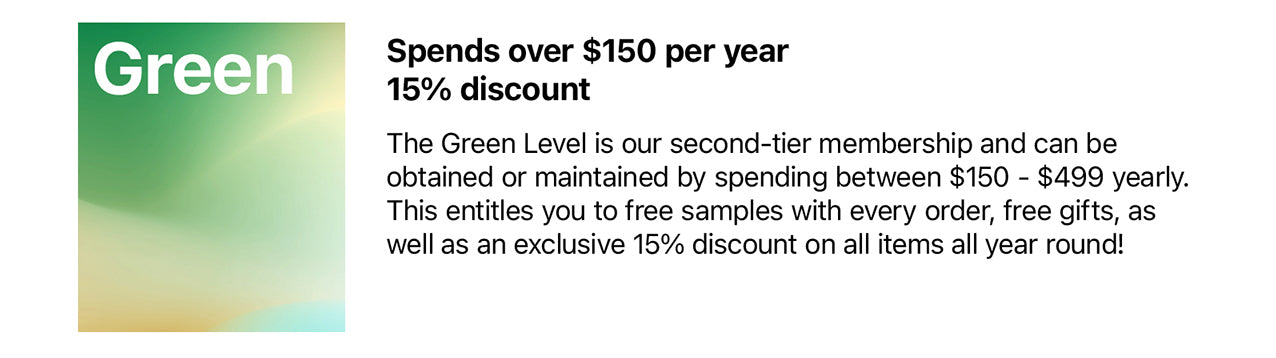 Green Membership Spends over $150 per year 15% discount  The Green Level is our second-tier membership and can be obtained or maintained by spending between $150 - $499 yearly. This entitles you to free samples with every order, free gifts, as well as an exclusive 15% discount on all items all year round!