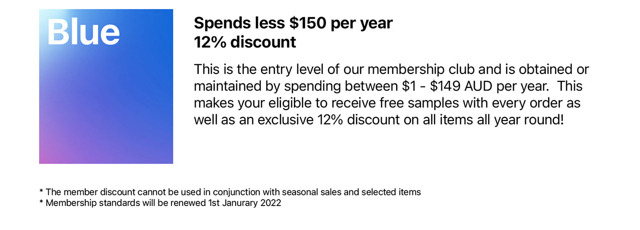 BLUE Membership Spends less $150 per year 12% discount  This is the entry level of our membership club and is obtained or maintained by spending between $1 - $149 AUD per year.  This makes your eligible to receive free samples with every order as well as an exclusive 12% discount on all items all year round!