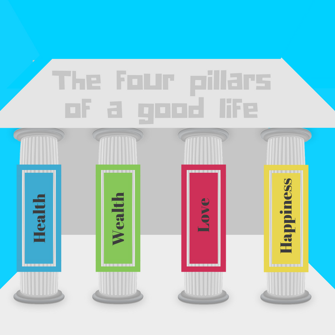 Health, wealth, love and happiness the four pillars of a good life