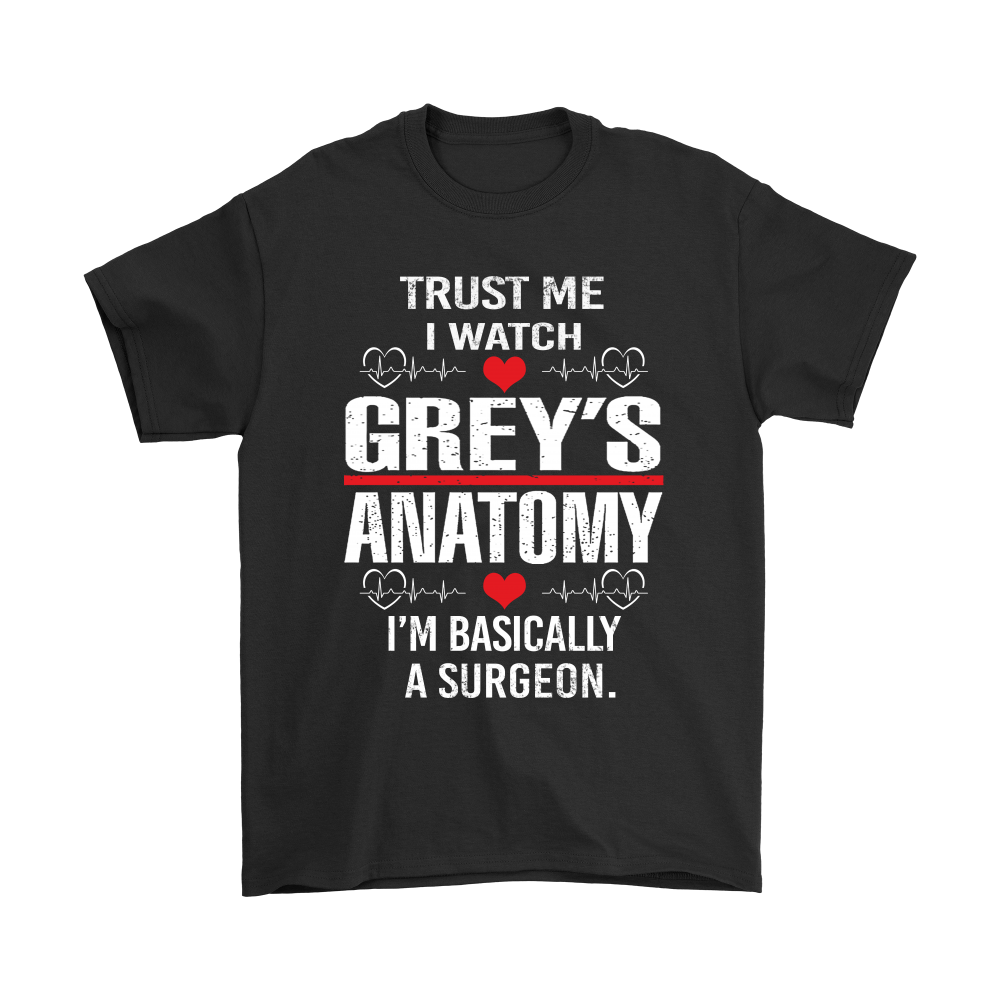 Trust Me I Watch Grey\'s Anatomy I\'m Basically A Surgeon Shirts ...
