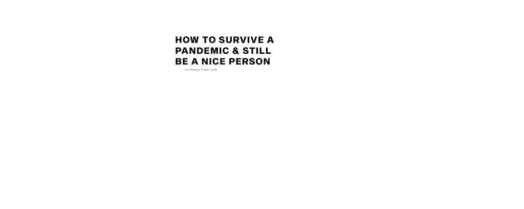 How To Survive A Pandemic & Still Be A Nice Person