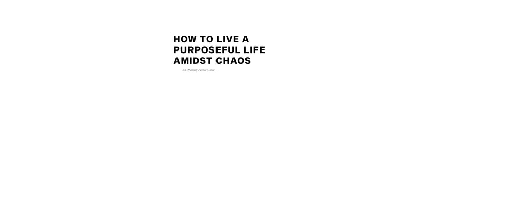 How To Live A Purposeful Life Amidst Chaos