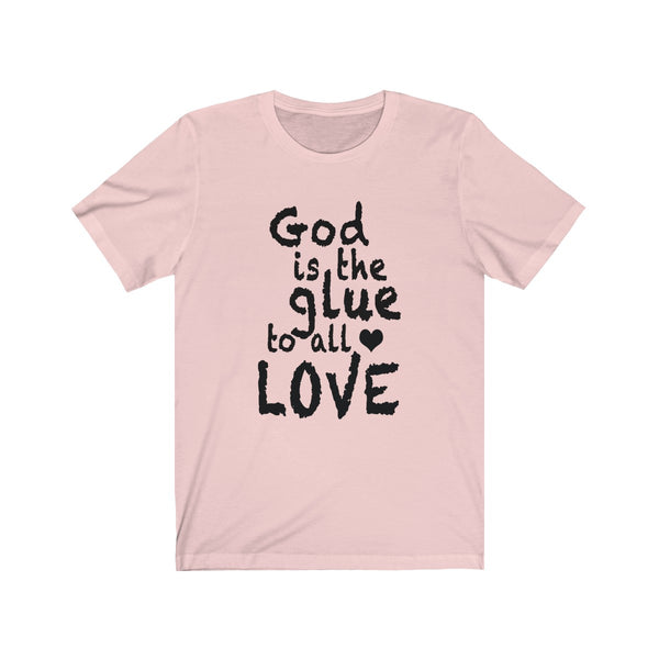 GOD IS THE GLUE TO ALL LOVE (Front Unisex Graphic Tee)