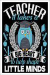 "It Takes a Big Heart to Help Shape Little Minds Teacher Poster (12"" x 18"" Dimensions Include a White .5"" Border)"