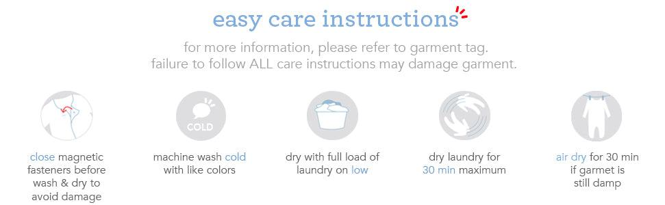 Easy care instructions. For more information, please refer to garment tag. Failure to follow ALL care instructions may damage garment. Close magnetic fasteners before wash and dry to avoid damage. Machine wash cold with like colors. Dry with full load of laundry on low. Dry laundry for 30 minutes maximum. Air dry for 30 min if garment is still damp.