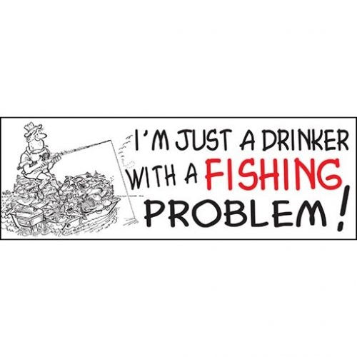 I'M JUST A DRINKER WITH A FISHING PROBLEM!- STICKER