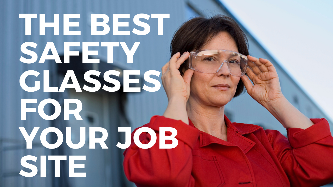 The Best Safety Glasses for Your Job Site