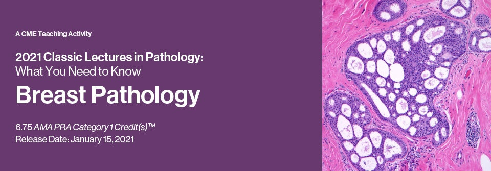 Classic Lectures in Pathology: What You Need to Know: Breast Pathology 2021