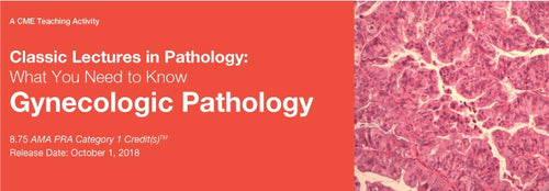 Classic Lectures in Pathology: What You Need to Know: Gynecologic Pathology 2018