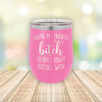 You're My Favorite B*tch to B*tch About B*tches With / Eched Stemless Wine Tumbler