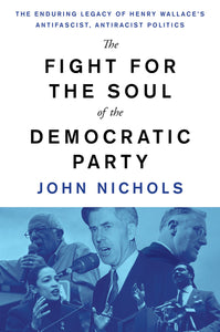 The Fight for the Soul of the Democratic Party: The Enduring Legacy of Henry Wallace's Antifascist, Antiracist Politics