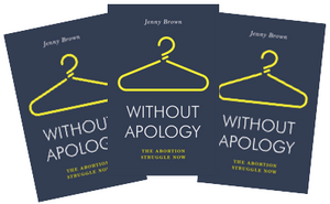 Without Apology: The Abortion Struggle Now - Jenny Brown