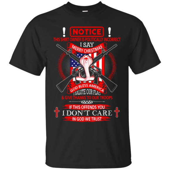 Lifestyle Shirts - Notice this shirt owner is politically incorrect i say merry christmas god bless america i salute our flag & give thanks to our troops if this offends you i don't care in god we trust, shirt, hoodie, tank