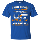 Never Dreamed Someday I Would Grumpy Old Army Veteran tshirt