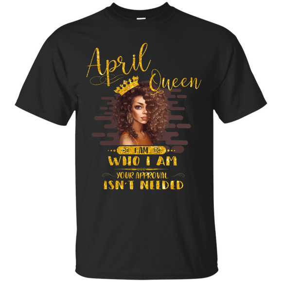 April Queen I Am Who I Am Birthday Gift T-shirt For Woman