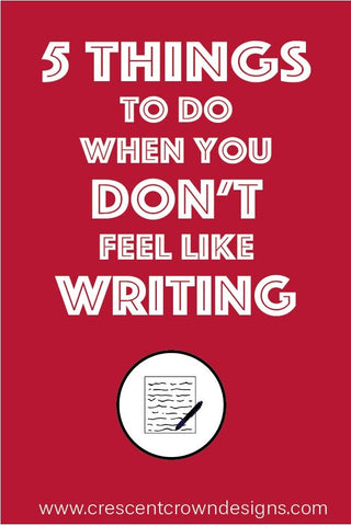 5 Things to Do When You Don't Feel Like Writing
