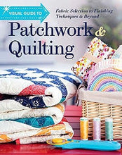 Visual Guide To Patchwork & Quilting: Fabric Selection to Finishing Techniques & Beyond