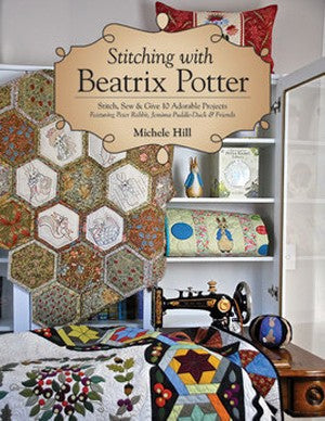 Stitching With Beatrix Potter: Stitch, Sew & Give 10 Adorable Projects Featuring Peter Rabbit, Jemima Puddle-Duck & Friends by Michele Hill