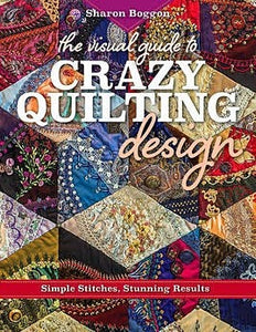 The Visual Guide To Crazy Quilting Design: Simple Stitches, Stunning Results by Sharon Boggon