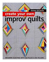 Create Your Own Improv Quilts: Modern Quilting with No Rules & No Rulers by Rayna Gillman