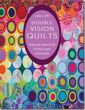 Double Vision Quilts: Simply Layer Shapes & Color for Richly Complex Curved Designs - By Louisa L. Smith
