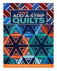Magic Add-A-Strip Quilts: Transform Simple Shapes into Dynamic Designs by Barbara H. Cline