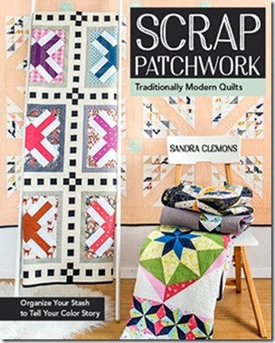 Scrap Patchwork: Traditionally Modern Quilts - Organize Your Stash To Tell Your Color Story