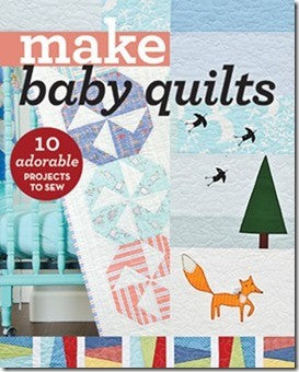 Make Baby Quilts: 10 Adorable Projects to Sew