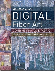Digital Fiber Art: Combine Photos & Fabric Create Your Own Mixed-Media Masterpiece by Wen Redmond