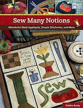 Sew Many Notions: Wonderful Wool Appliques, Simple Stitcheries, and More by Debbie Busby