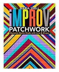 Improv Patchwork: Dynamic Quilts Made with Line & Shape by Maria Shell