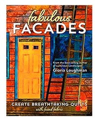 Fabulous Facades: Create Breathtaking Quilts with Fused Fabric by Gloria Loughman