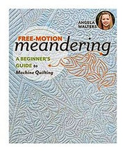 Free-Motion Meandering: A Beginners Guide to Machine Quilting by Angela Walters