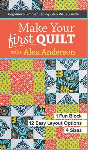 Make Your First Quilt With Alex Anderson: BeginnerÕs Simple Step-by-Step Visual Guide