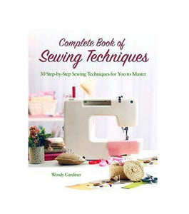Complete Book Of Sewing Techniques: More Than 30 Essential Sewing Techniques For You To Master By Wendy Gardiner
