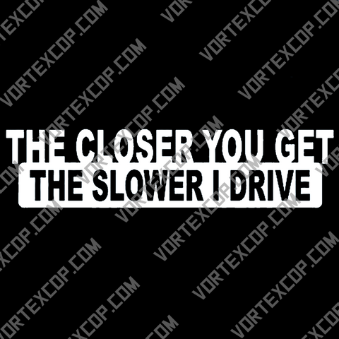 The closer you get the slower i drive sticker