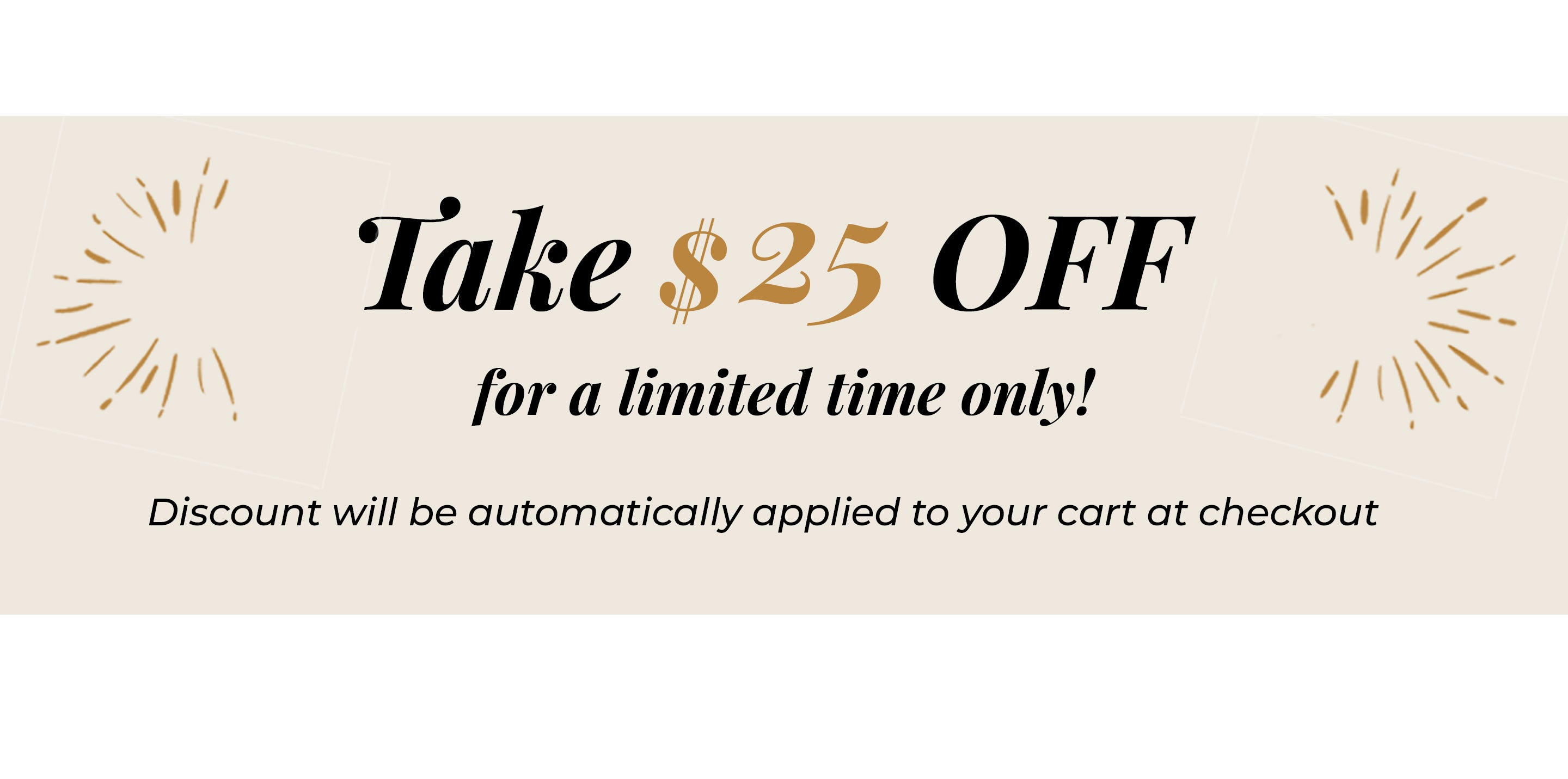 Take $25 OFF for a limited time! Discount will be applied to cart at checkout
