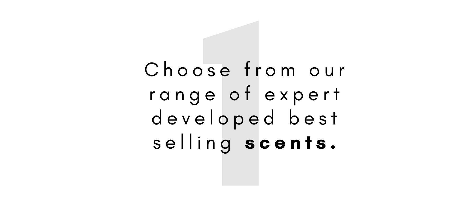 Choose from our range of expert developed scents