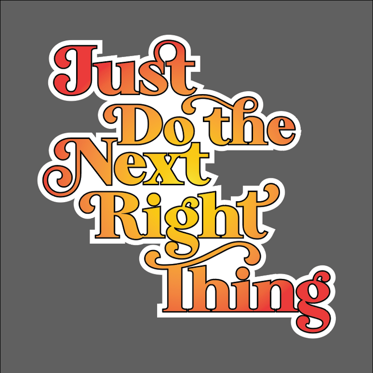 Just Do the Next Right Thing