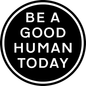 BE A GOOD HUMAN TODAY