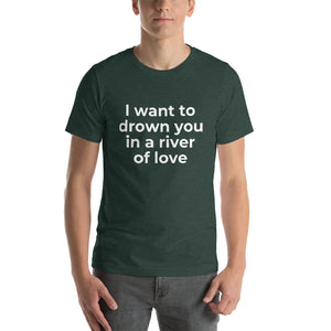 """I want to drown you in a river of love"" T-Shirt"