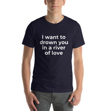 "Load image into Gallery viewer, ""I want to drown you in a river of love"" T-Shirt"