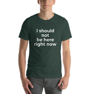 """I should not be here right now"" T-Shirt"