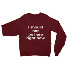 "Load image into Gallery viewer, ""I should not be here right now"" Sweatshirt"