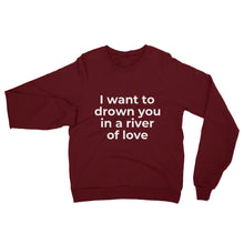 "Load image into Gallery viewer, ""I want to drown you in a river of love"" Sweatshirt"
