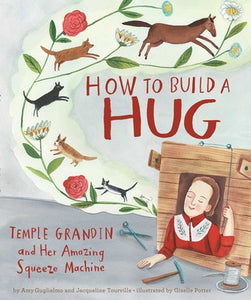 How To Build A Hug: Temple Grandin and Her Amazing Squeeze Machine hardcover book