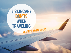 5 Skincare Mistakes You Might be Making When Traveling (And How to Fix Them)