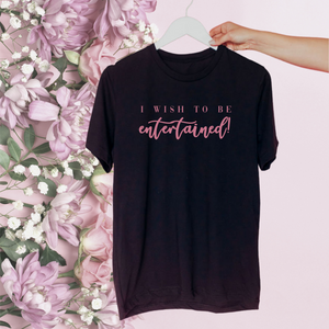 I WISH TO BE ENTERTAINED | T Shirt - Queen B and Co.