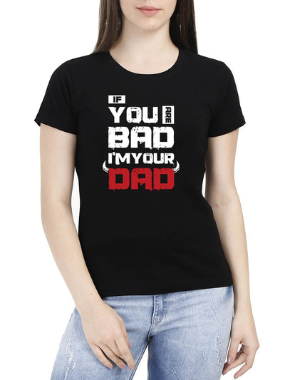 If You Are Bad I'm Your Dad Women's Black Half Sleeve Round Neck T-Shirt - DrunkenMonk