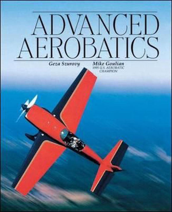 Advanced Aerobatics - by Geza Szurovy & Mike Goulian